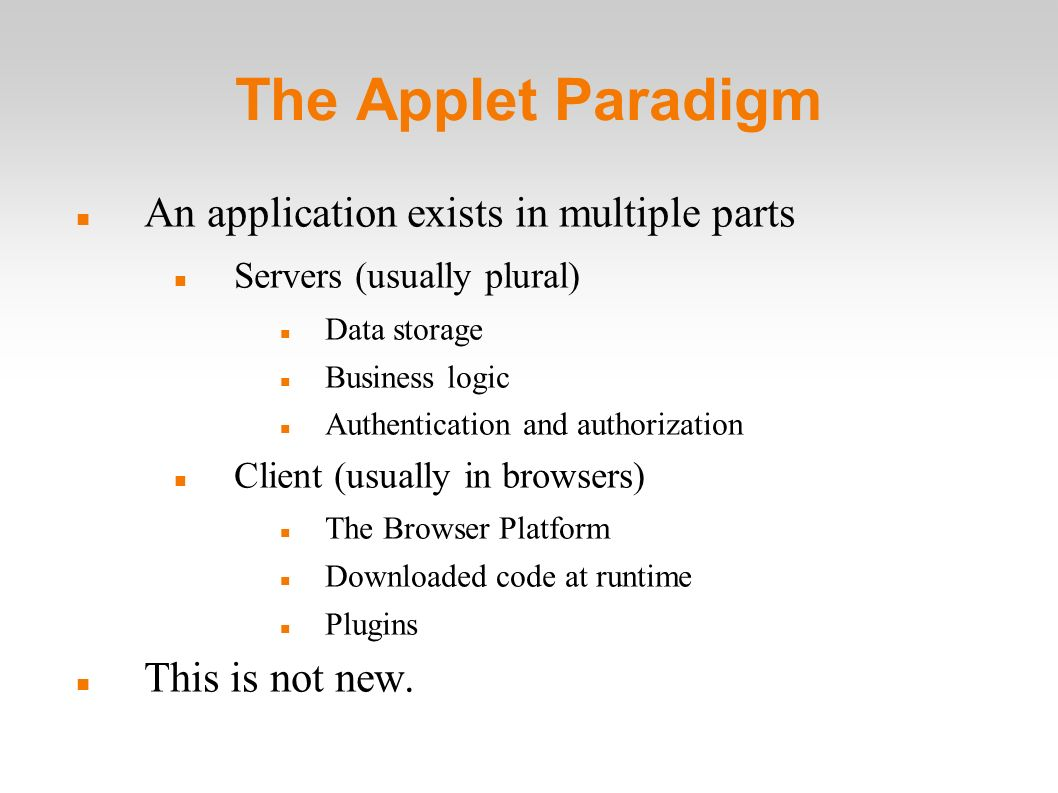 The Applet Paradigm An application exists in multiple parts Servers (usually plural) Data storage Business logic Authentication and authorization Client (usually in browsers) The Browser Platform Downloaded code at runtime Plugins This is not new.