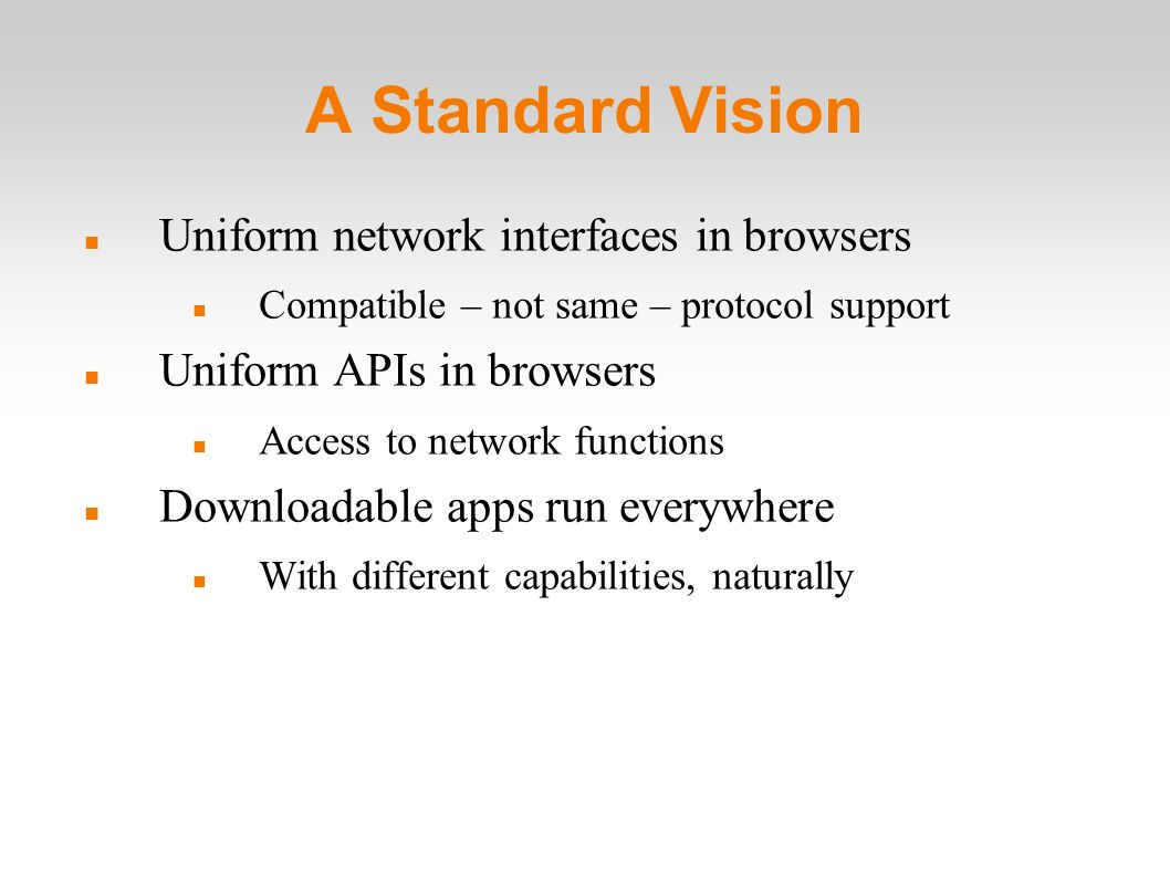 A Standard Vision Uniform network interfaces in browsers Compatible – not same – protocol support Uniform APIs in browsers Access to network functions Downloadable apps run everywhere With different capabilities, naturally