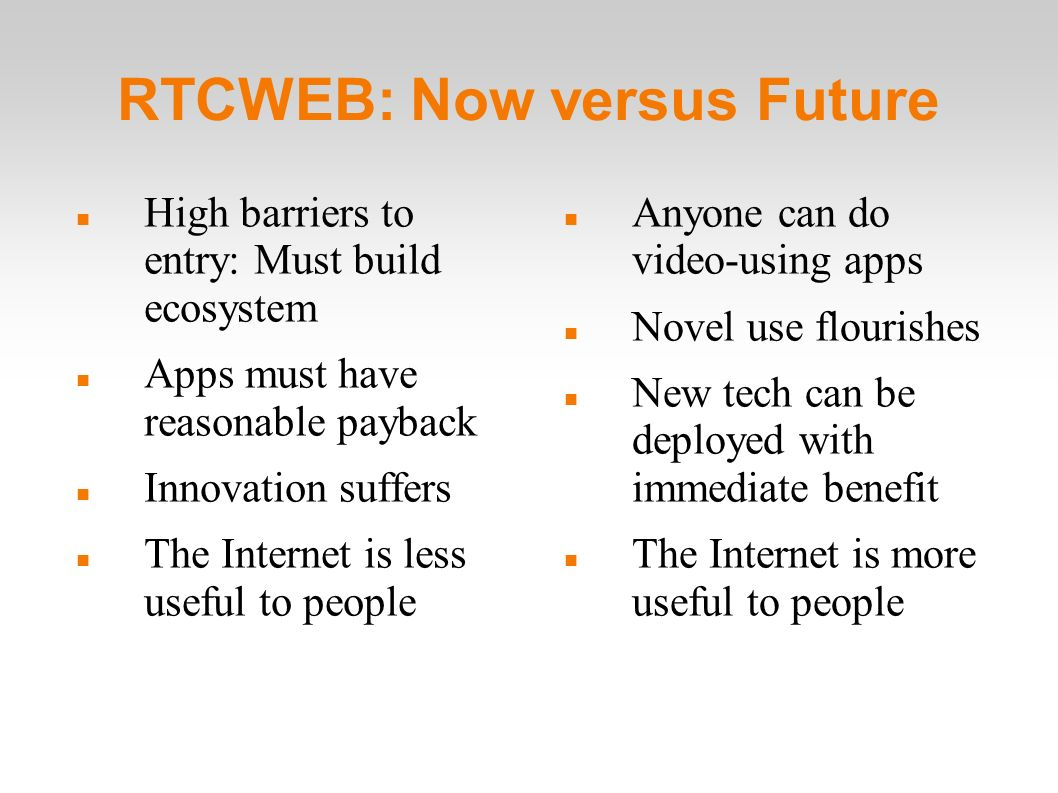 RTCWEB: Now versus Future High barriers to entry: Must build ecosystem Apps must have reasonable payback Innovation suffers The Internet is less useful to people Anyone can do video-using apps Novel use flourishes New tech can be deployed with immediate benefit The Internet is more useful to people