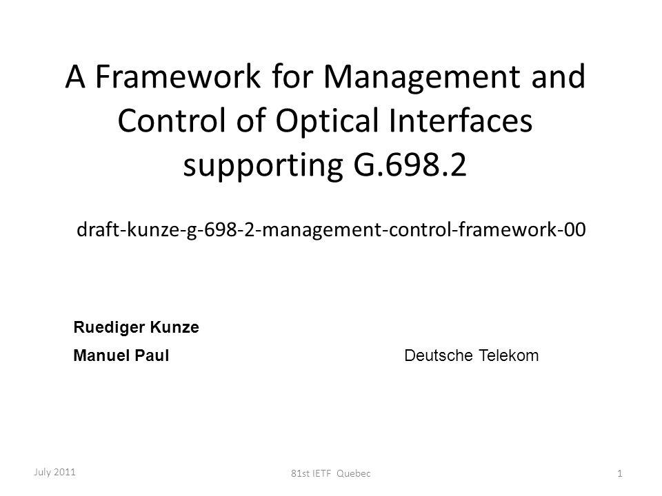 A Framework for Management and Control of Optical Interfaces supporting G.698.2 draft-kunze-g-698-2-management-control-framework-00 Ruediger Kunze Manuel Paul Deutsche Telekom July 2011 81st IETF Quebec1