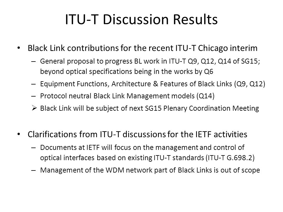 ITU-T Discussion Results Black Link contributions for the recent ITU-T Chicago interim – General proposal to progress BL work in ITU-T Q9, Q12, Q14 of SG15; beyond optical specifications being in the works by Q6 – Equipment Functions, Architecture & Features of Black Links (Q9, Q12) – Protocol neutral Black Link Management models (Q14) Black Link will be subject of next SG15 Plenary Coordination Meeting Clarifications from ITU-T discussions for the IETF activities – Documents at IETF will focus on the management and control of optical interfaces based on existing ITU-T standards (ITU-T G.698.2) – Management of the WDM network part of Black Links is out of scope
