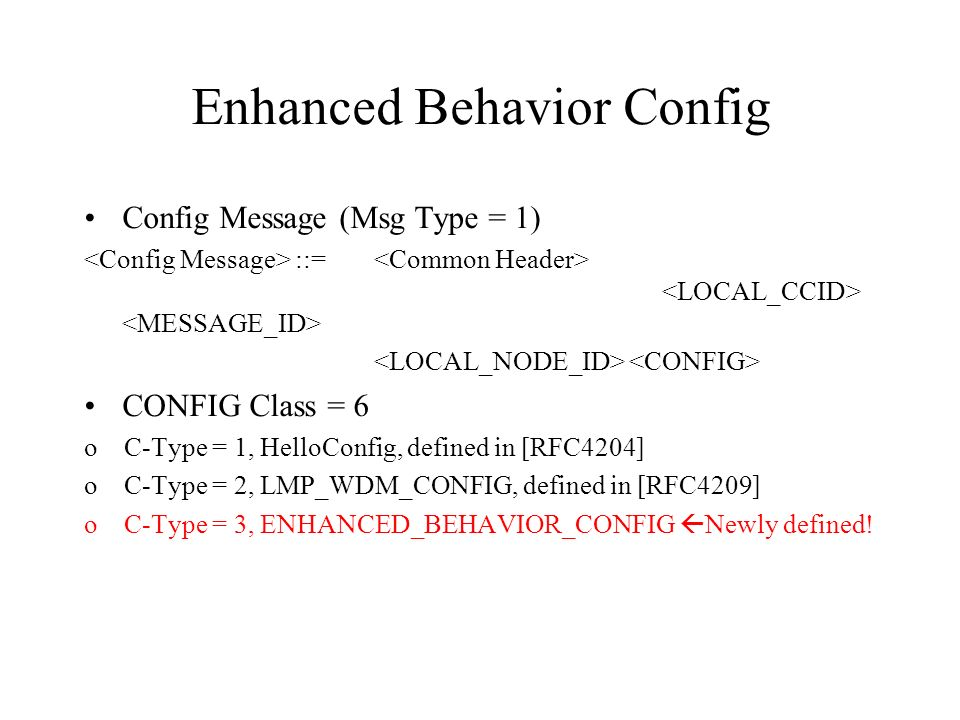 Enhanced Behavior Config Config Message (Msg Type = 1) ::= CONFIG Class = 6 o C-Type = 1, HelloConfig, defined in [RFC4204] o C-Type = 2, LMP_WDM_CONFIG, defined in [RFC4209] o C-Type = 3, ENHANCED_BEHAVIOR_CONFIG Newly defined!