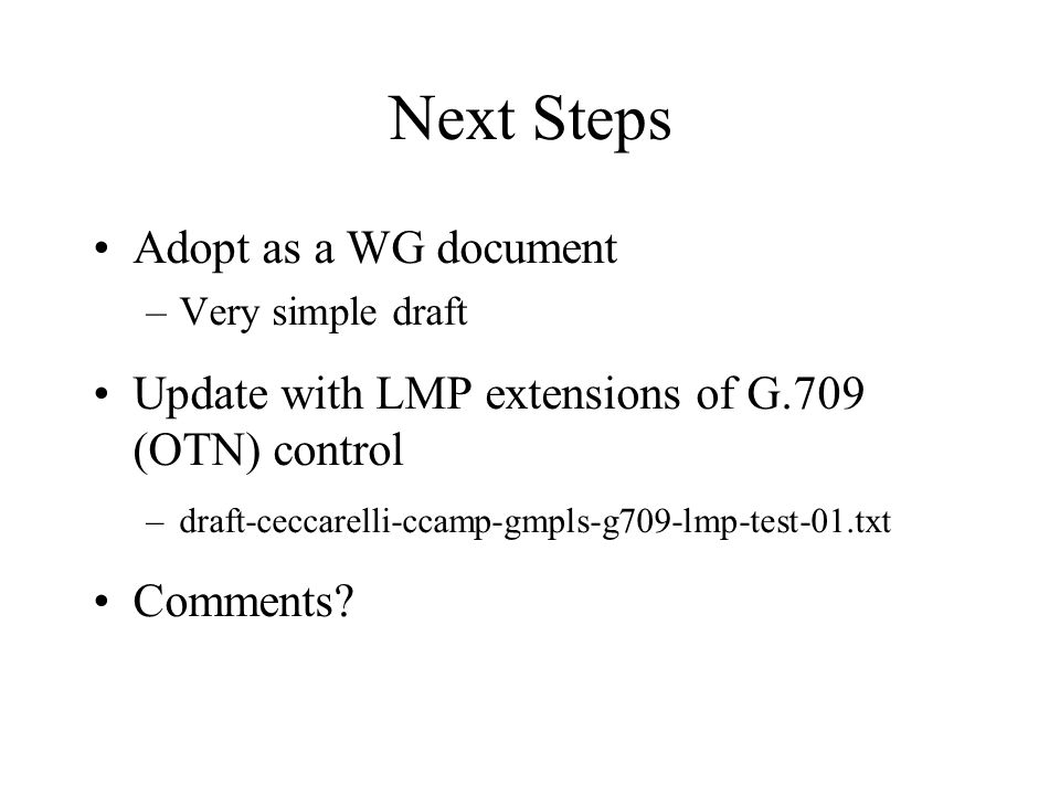 Next Steps Adopt as a WG document –Very simple draft Update with LMP extensions of G.709 (OTN) control –draft-ceccarelli-ccamp-gmpls-g709-lmp-test-01.txt Comments?
