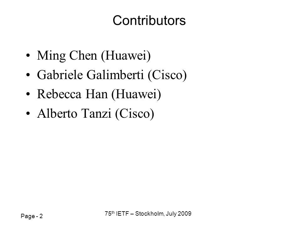 Page - 2 75 th IETF – Stockholm, July 2009 Contributors Ming Chen (Huawei) Gabriele Galimberti (Cisco) Rebecca Han (Huawei) Alberto Tanzi (Cisco)
