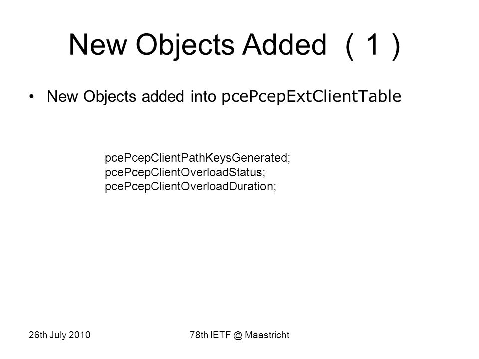 26th July 201078th IETF @ Maastricht New Objects Added 1 New Objects added into pcePcepExtClientTable pcePcepClientPathKeysGenerated; pcePcepClientOverloadStatus; pcePcepClientOverloadDuration;