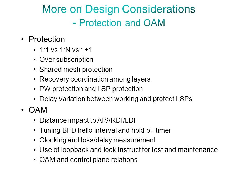 Protection 1:1 vs 1:N vs 1+1 Over subscription Shared mesh protection Recovery coordination among layers PW protection and LSP protection Delay variation between working and protect LSPs OAM Distance impact to AIS/RDI/LDI Tuning BFD hello interval and hold off timer Clocking and loss/delay measurement Use of loopback and lock Instruct for test and maintenance OAM and control plane relations