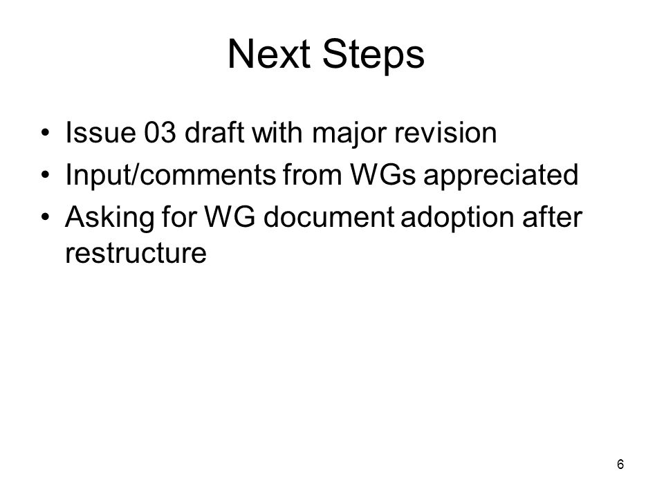 6 Next Steps Issue 03 draft with major revision Input/comments from WGs appreciated Asking for WG document adoption after restructure