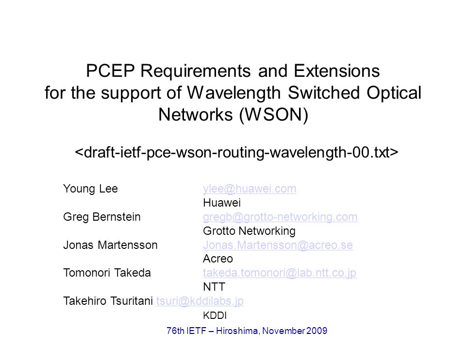 76th IETF – Hiroshima, November 2009 Updates from the last version Has been adopted as a WG document since September 2009 Added a new co-author, Takehiro Tsuritani (KDDI) replacing Tomohiro Otani (KDDI) This draft only addresses PCEP Requirements to support RWA in WSON.