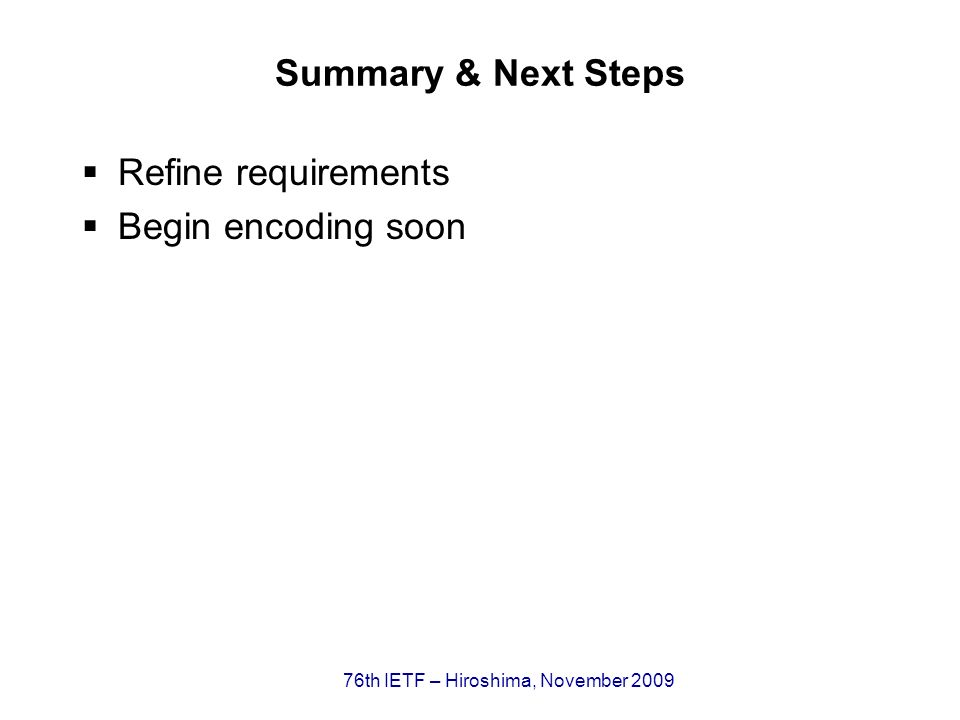 76th IETF – Hiroshima, November 2009 Summary & Next Steps Refine requirements Begin encoding soon