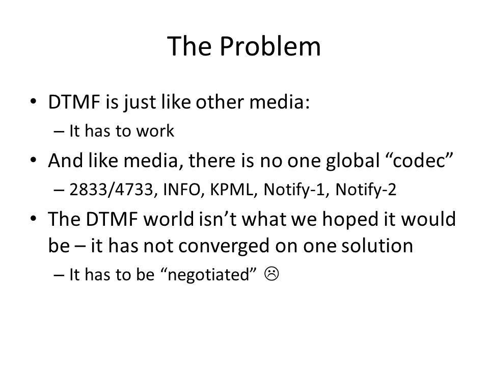 The Problem DTMF is just like other media: – It has to work And like media, there is no one global codec – 2833/4733, INFO, KPML, Notify-1, Notify-2 The DTMF world isnt what we hoped it would be – it has not converged on one solution – It has to be negotiated