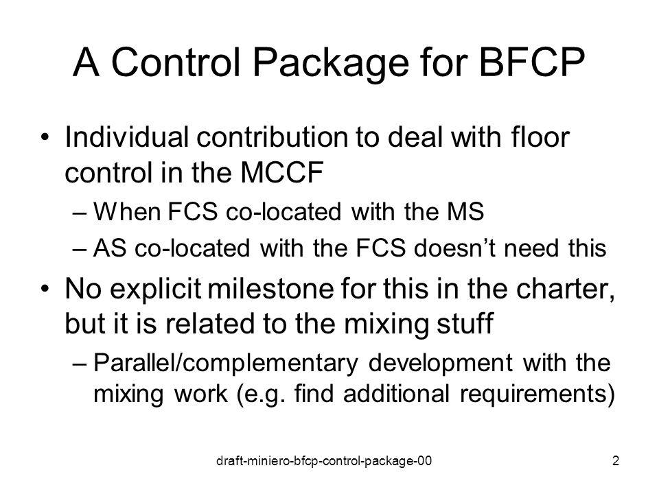 draft-miniero-bfcp-control-package-002 A Control Package for BFCP Individual contribution to deal with floor control in the MCCF –When FCS co-located with the MS –AS co-located with the FCS doesnt need this No explicit milestone for this in the charter, but it is related to the mixing stuff –Parallel/complementary development with the mixing work (e.g.