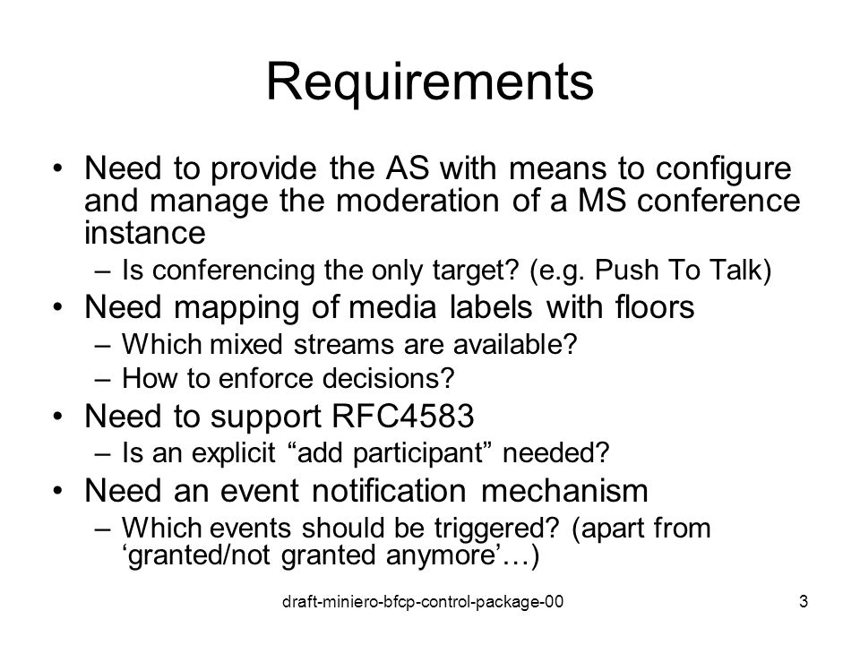 draft-miniero-bfcp-control-package-003 Requirements Need to provide the AS with means to configure and manage the moderation of a MS conference instan