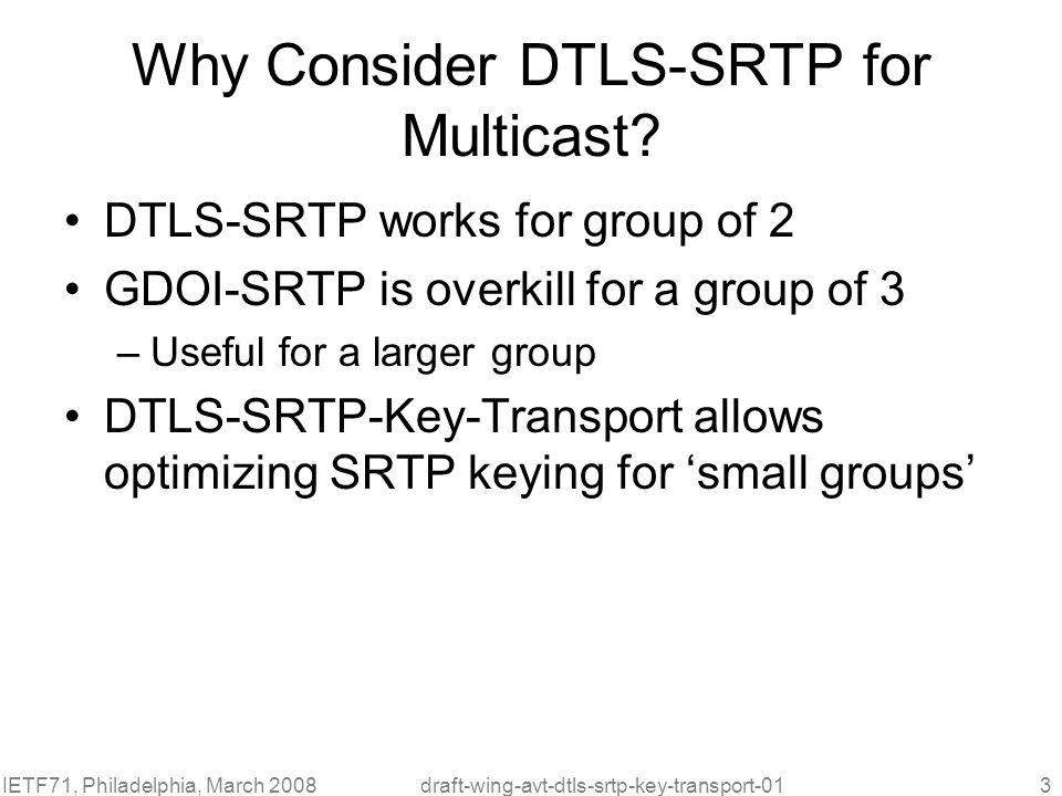 IETF71, Philadelphia, March 2008draft-wing-avt-dtls-srtp-key-transport-014 Operation of DTLS-SRTP Key Transport for Multicast
