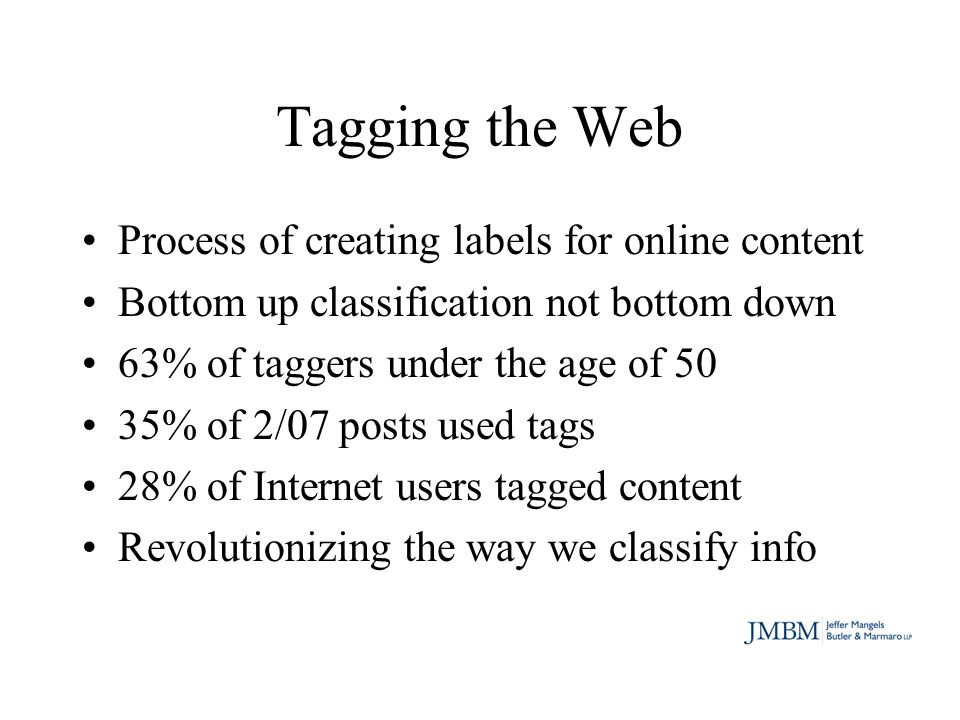 Tagging the Web Process of creating labels for online content Bottom up classification not bottom down 63% of taggers under the age of 50 35% of 2/07 posts used tags 28% of Internet users tagged content Revolutionizing the way we classify info