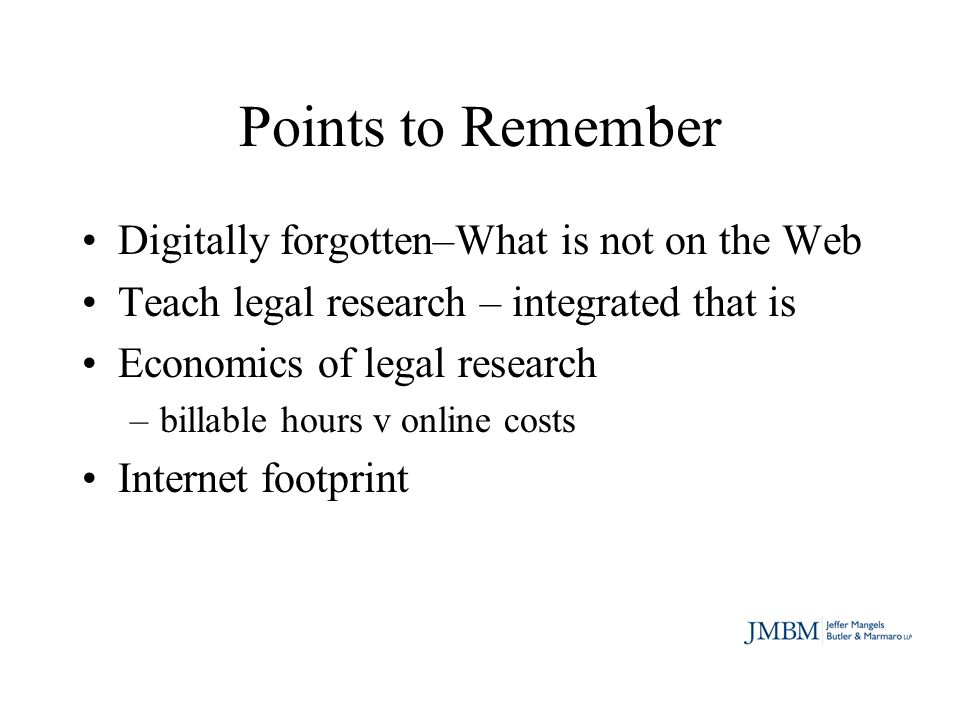 Points to Remember Digitally forgotten–What is not on the Web Teach legal research – integrated that is Economics of legal research –billable hours v online costs Internet footprint