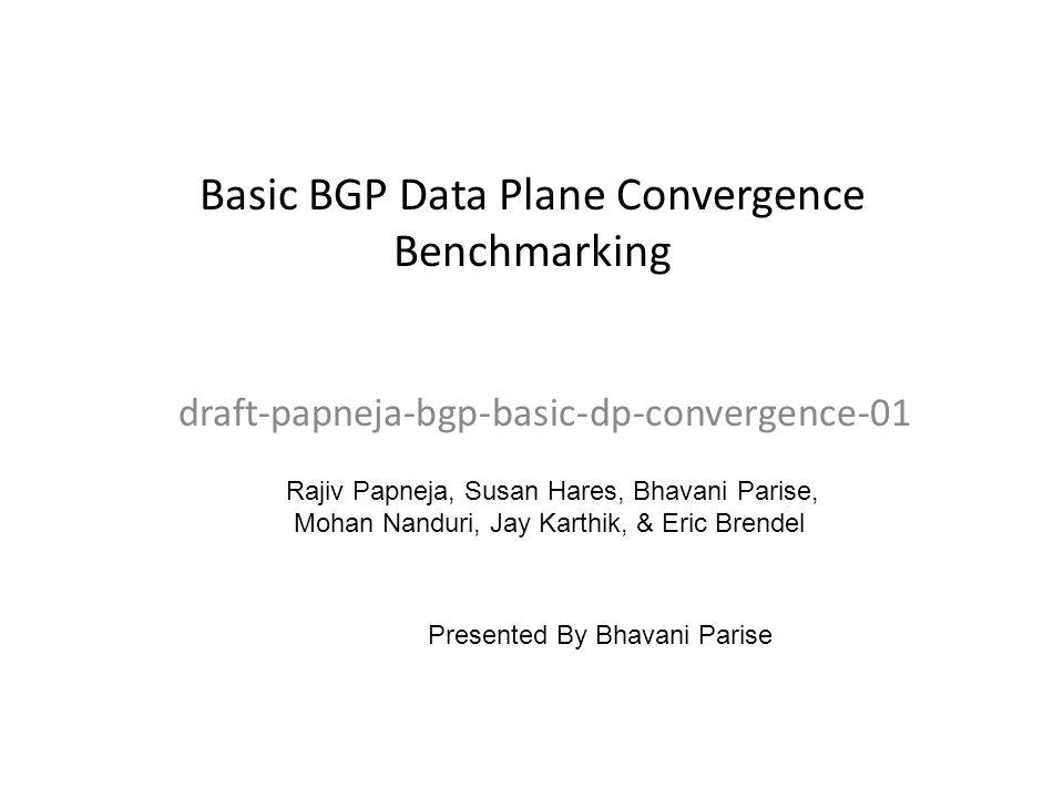 Basic BGP Data Plane Convergence Benchmarking draft-papneja-bgp-basic-dp-convergence-01 Rajiv Papneja, Susan Hares, Bhavani Parise, Mohan Nanduri, Jay
