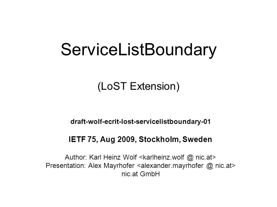 ServiceListBoundary (LoST Extension) draft-wolf-ecrit-lost-servicelistboundary-01 IETF 75, Aug 2009, Stockholm, Sweden Author: Karl Heinz Wolf Presentation: Alex Mayrhofer nic.at GmbH