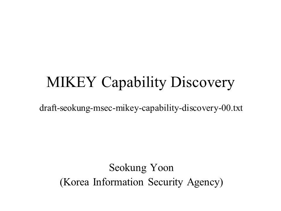 MIKEY Capability Discovery Seokung Yoon (Korea Information Security Agency) draft-seokung-msec-mikey-capability-discovery-00.txt