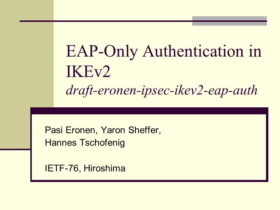 EAP-Only Authentication in IKEv2 draft-eronen-ipsec-ikev2-eap-auth Pasi Eronen, Yaron Sheffer, Hannes Tschofenig IETF-76, Hiroshima