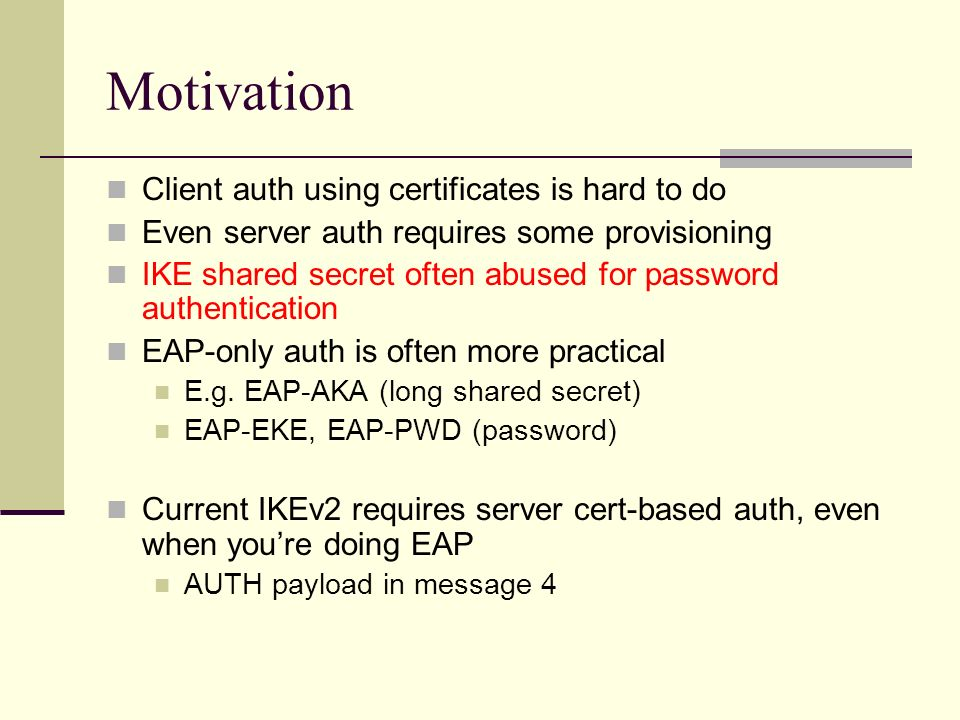 Motivation Client auth using certificates is hard to do Even server auth requires some provisioning IKE shared secret often abused for password authen