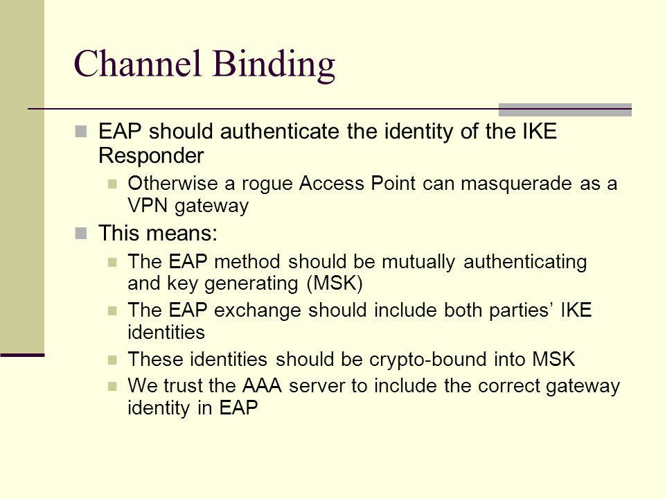 Channel Binding EAP should authenticate the identity of the IKE Responder Otherwise a rogue Access Point can masquerade as a VPN gateway This means: T