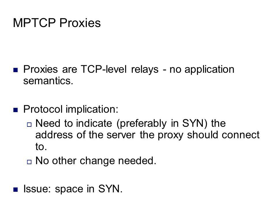 MPTCP Proxies Proxies are TCP-level relays - no application semantics. Protocol implication: Need to indicate (preferably in SYN) the address of the s