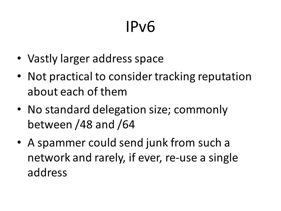 IPv6 Vastly larger address space Not practical to consider tracking reputation about each of them No standard delegation size; commonly between /48 and /64 A spammer could send junk from such a network and rarely, if ever, re-use a single address