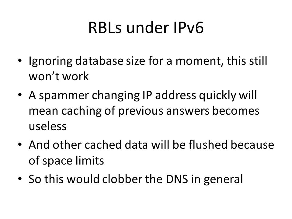 RBLs under IPv6 Ignoring database size for a moment, this still wont work A spammer changing IP address quickly will mean caching of previous answers becomes useless And other cached data will be flushed because of space limits So this would clobber the DNS in general