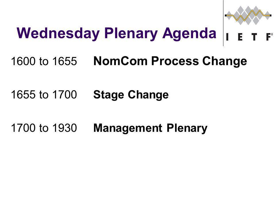 Wednesday Plenary Agenda 1600 to 1655 NomCom Process Change 1655 to 1700Stage Change 1700 to 1930Management Plenary