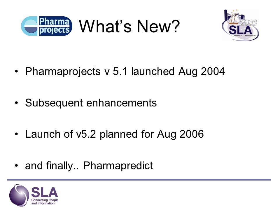 Whats New? Pharmaprojects v 5.1 launched Aug 2004 Subsequent enhancements Launch of v5.2 planned for Aug 2006 and finally.. Pharmapredict
