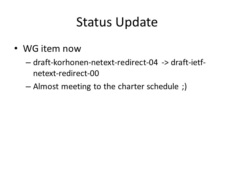 Status Update WG item now – draft-korhonen-netext-redirect-04 -> draft-ietf- netext-redirect-00 – Almost meeting to the charter schedule ;)