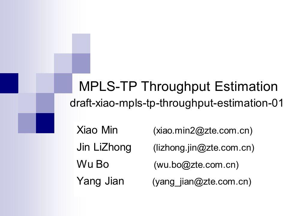 Xiao Min (xiao.min2@zte.com.cn) Jin LiZhong (lizhong.jin@zte.com.cn) Wu Bo (wu.bo@zte.com.cn) Yang Jian (yang_jian@zte.com.cn) draft-xiao-mpls-tp-throughput-estimation-01 MPLS-TP Throughput Estimation