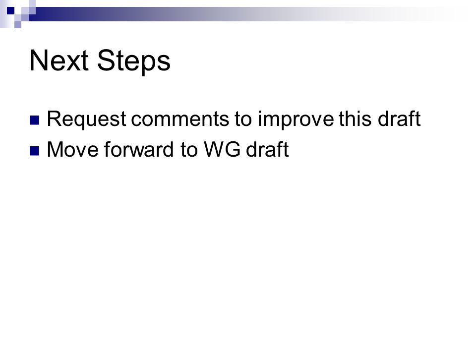 Next Steps Request comments to improve this draft Move forward to WG draft