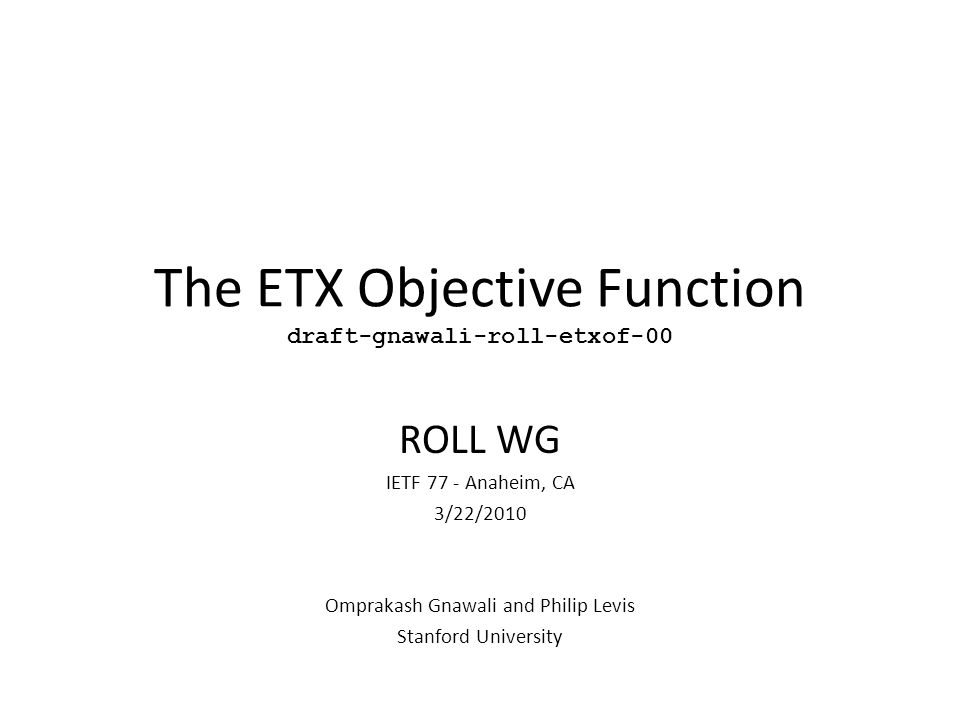 The ETX Objective Function draft-gnawali-roll-etxof-00 ROLL WG IETF 77 - Anaheim, CA 3/22/2010 Omprakash Gnawali and Philip Levis Stanford University
