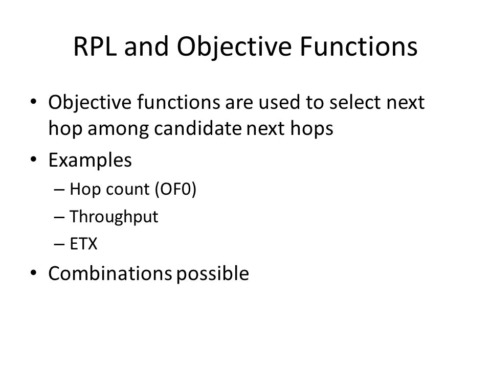 RPL and Objective Functions Objective functions are used to select next hop among candidate next hops Examples – Hop count (OF0) – Throughput – ETX Combinations possible