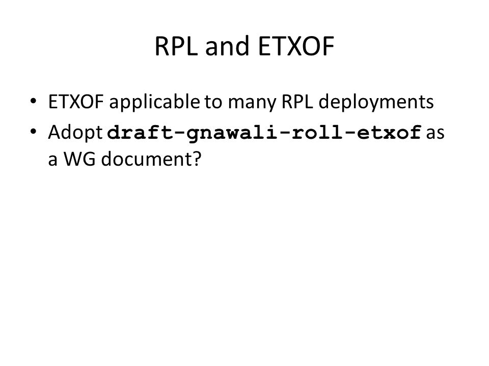 RPL and ETXOF ETXOF applicable to many RPL deployments Adopt draft-gnawali-roll-etxof as a WG document