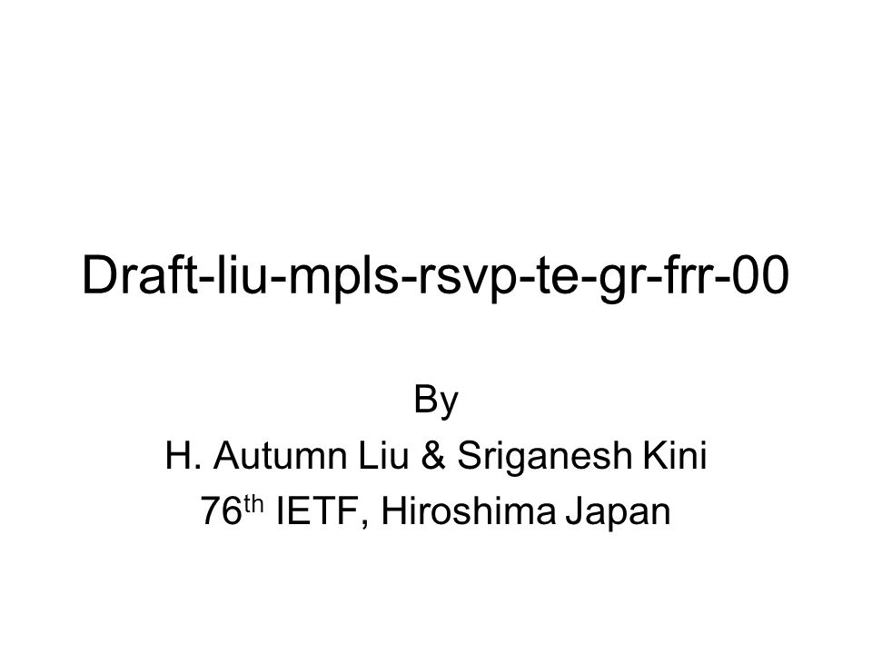 Draft-liu-mpls-rsvp-te-gr-frr-00 By H. Autumn Liu & Sriganesh Kini 76 th IETF, Hiroshima Japan