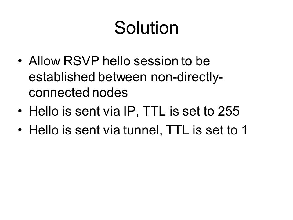 Solution Allow RSVP hello session to be established between non-directly- connected nodes Hello is sent via IP, TTL is set to 255 Hello is sent via tunnel, TTL is set to 1