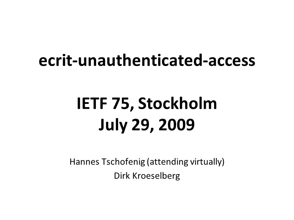 Document Status Latest version -05: http://tools.ietf.org/id/draft-schulzrinne-ecrit- unauthenticated-access-05.txt http://tools.ietf.org/id/draft-schulzrinne-ecrit- unauthenticated-access-05.txt Authors requesting further review of the document Especially looking for comments regarding terminology and possible Gaps