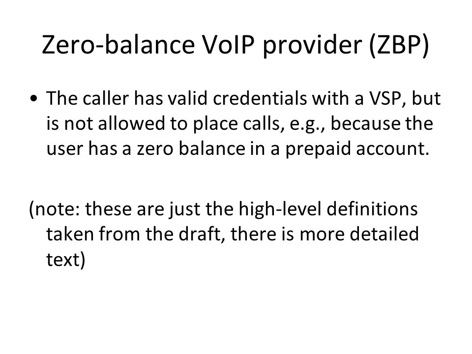 Zero-balance VoIP provider (ZBP) The caller has valid credentials with a VSP, but is not allowed to place calls, e.g., because the user has a zero bal