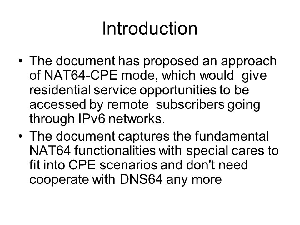 Introduction The document has proposed an approach of NAT64-CPE mode, which would give residential service opportunities to be accessed by remote subs