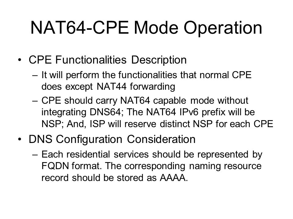 NAT64-CPE Mode Operation CPE Functionalities Description –It will perform the functionalities that normal CPE does except NAT44 forwarding –CPE should carry NAT64 capable mode without integrating DNS64; The NAT64 IPv6 prefix will be NSP; And, ISP will reserve distinct NSP for each CPE DNS Configuration Consideration –Each residential services should be represented by FQDN format.