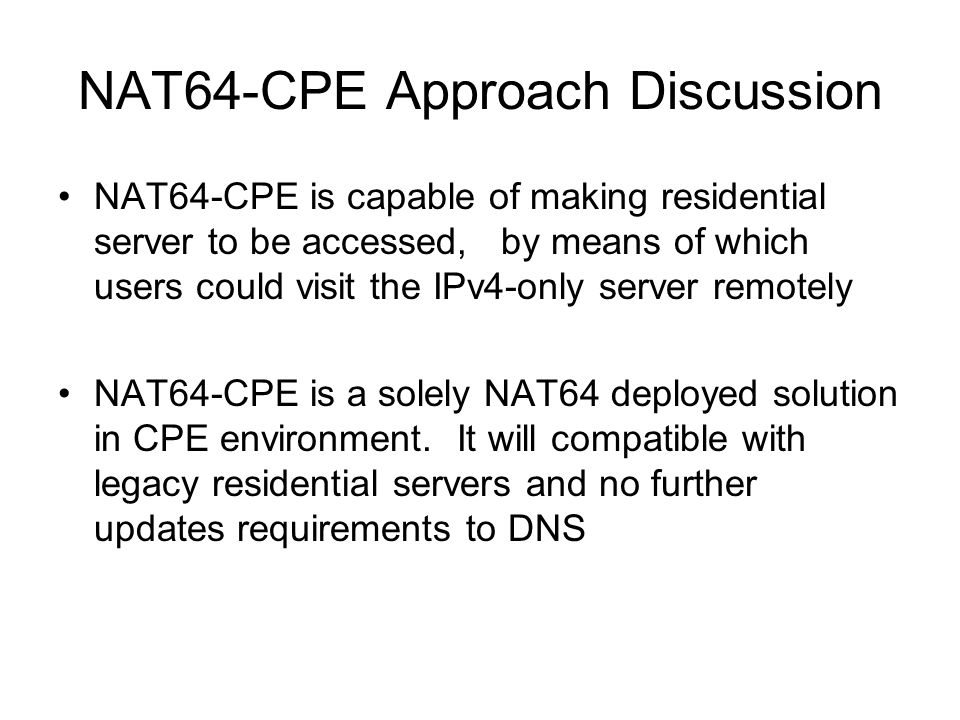 NAT64-CPE Approach Discussion NAT64-CPE is capable of making residential server to be accessed, by means of which users could visit the IPv4-only serv