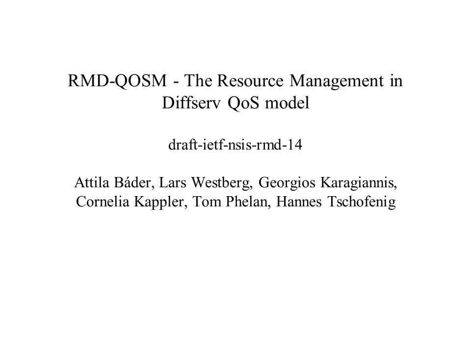 RMD-QOSM - The Resource Management in Diffserv QoS model draft-ietf-nsis-rmd-14 Attila Báder, Lars Westberg, Georgios Karagiannis, Cornelia Kappler, Tom Phelan, Hannes Tschofenig
