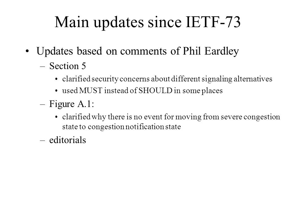 Main updates since IETF-73 Updates based on comments of Phil Eardley –Section 5 clarified security concerns about different signaling alternatives used MUST instead of SHOULD in some places –Figure A.1: clarified why there is no event for moving from severe congestion state to congestion notification state –editorials
