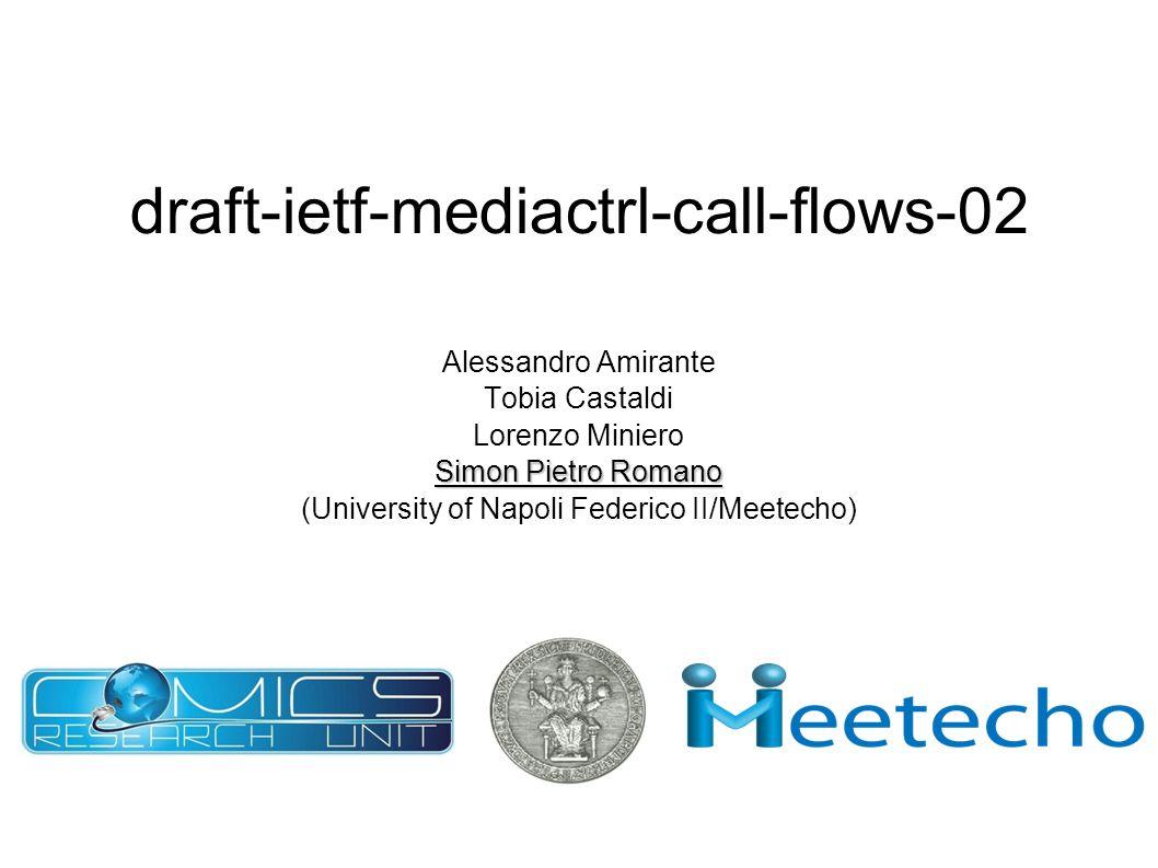 draft-ietf-mediactrl-call-flows-02 Alessandro Amirante Tobia Castaldi Lorenzo Miniero Simon Pietro Romano (University of Napoli Federico II/Meetecho)