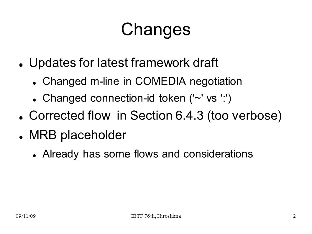 09/11/09IETF 76th, Hiroshima2 Changes Updates for latest framework draft Changed m-line in COMEDIA negotiation Changed connection-id token ( ~ vs : ) Corrected flow in Section 6.4.3 (too verbose) MRB placeholder Already has some flows and considerations