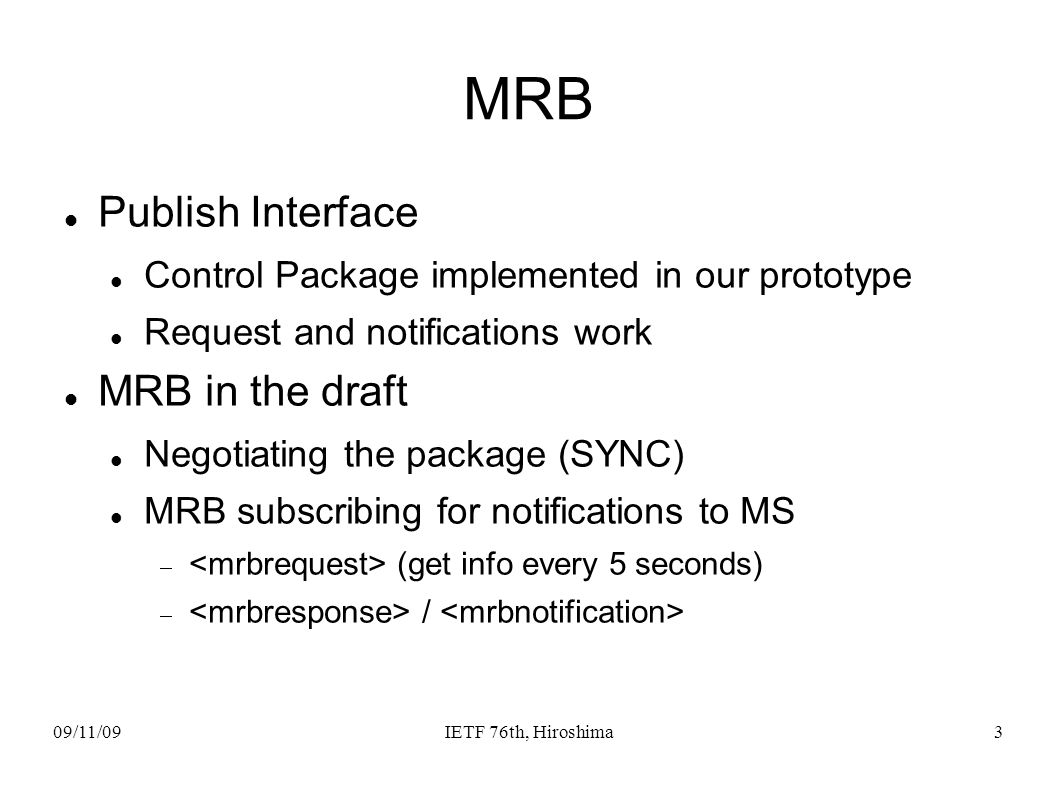 09/11/09IETF 76th, Hiroshima3 MRB Publish Interface Control Package implemented in our prototype Request and notifications work MRB in the draft Negotiating the package (SYNC) MRB subscribing for notifications to MS (get info every 5 seconds) /