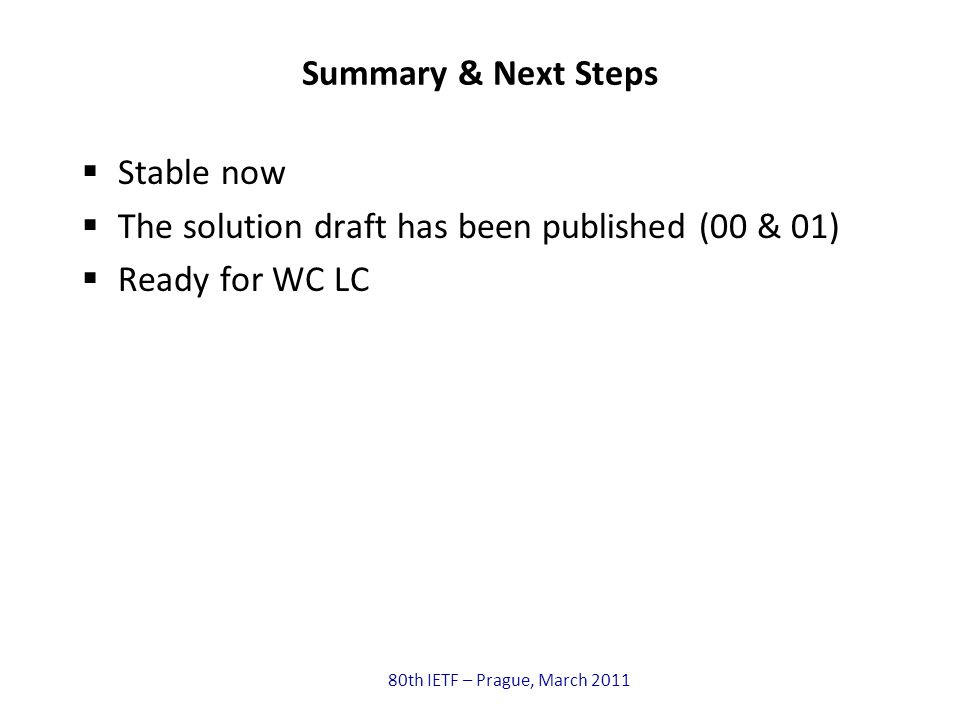 80th IETF – Prague, March 2011 Summary & Next Steps Stable now The solution draft has been published (00 & 01) Ready for WC LC