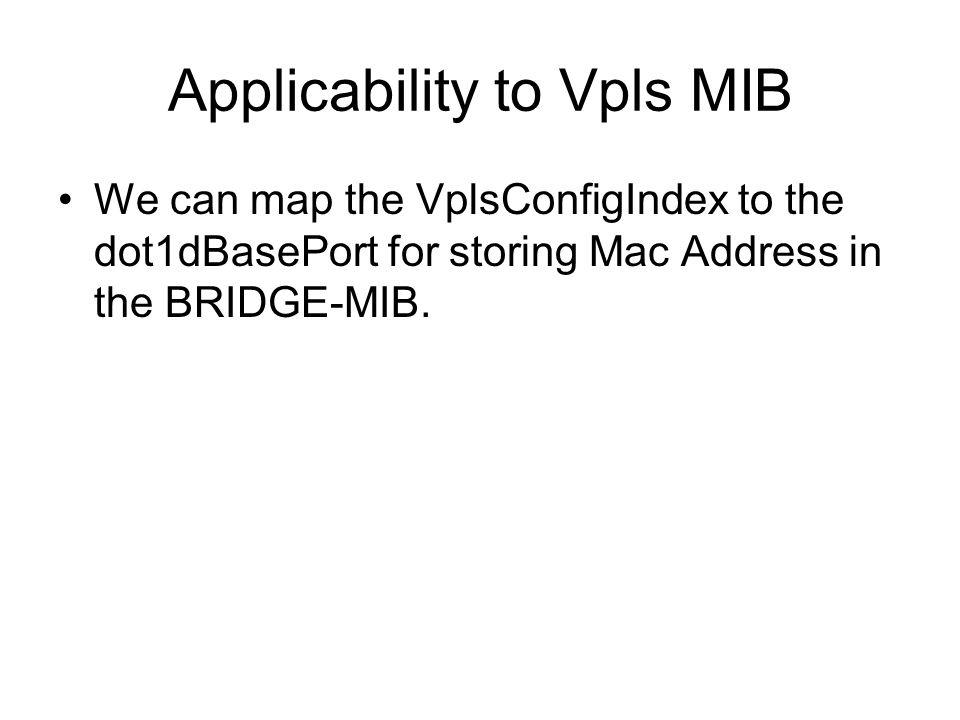 Applicability to Vpls MIB We can map the VplsConfigIndex to the dot1dBasePort for storing Mac Address in the BRIDGE-MIB.